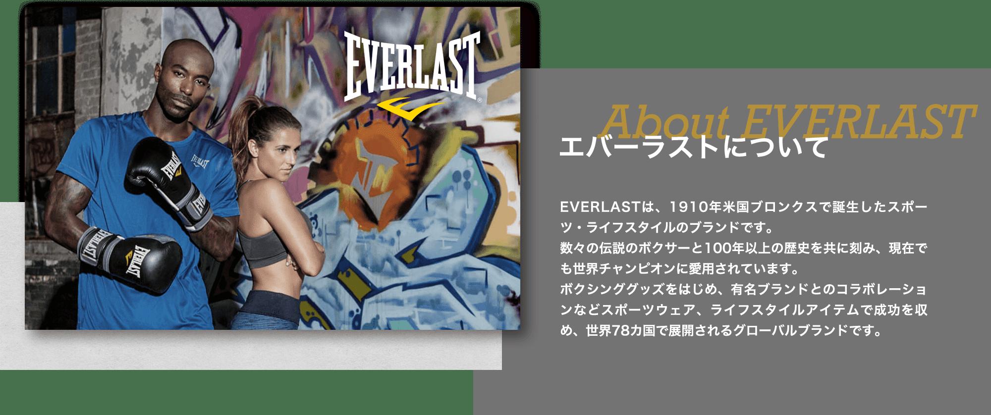 エバーラストについて EVERLASTは、1910年米国ブロンクスで誕生したスポーツ・ライフスタイルのブランドです。数々の伝説のボクサーと100年以上の歴史を共に刻み、現在でも世界チャンピオンに愛用されています。ボクシンググッズをはじめ、有名ブランドとのコラボレーションなどスポーツウェア、ライフスタイルアイテムで成功を収め、世界78カ国で展開されるグローバルブランドです。